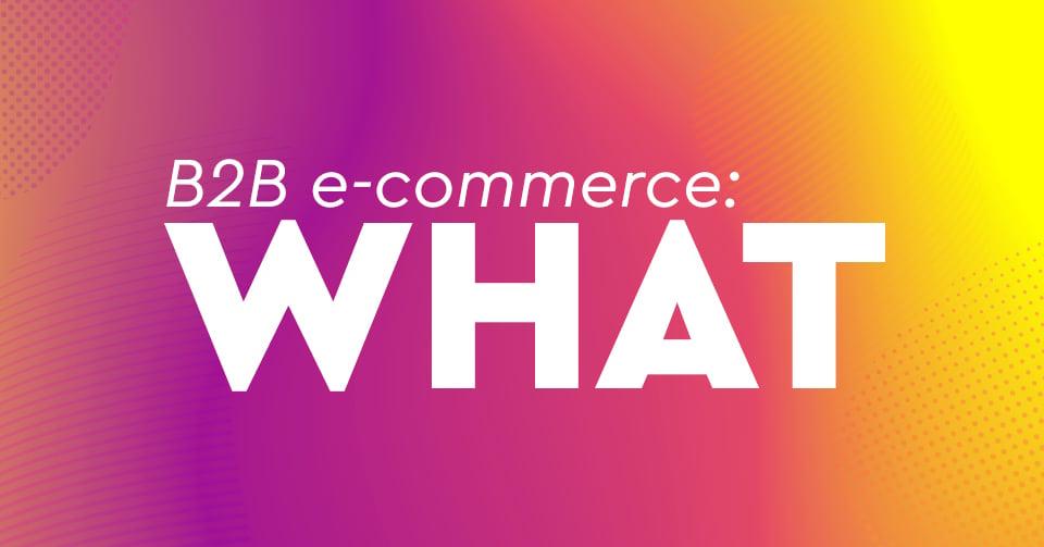 B2B e-Commerce: Το σύγχρονο χονδρεμπόριο με πωλήσεις που θα αγγίξουν τα 1,1 τρις το 2019!