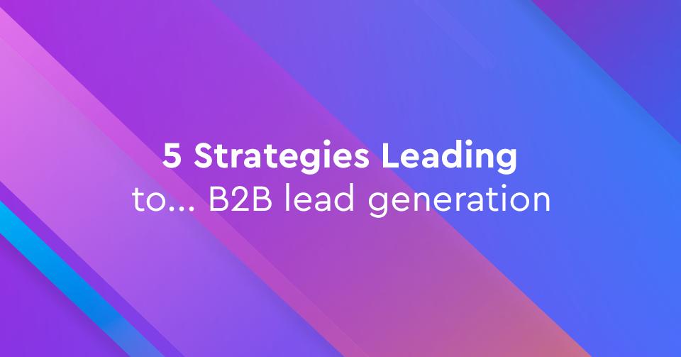 Οι 5 καλύτερες στρατηγικές lead generation για B2B επιχειρήσεις